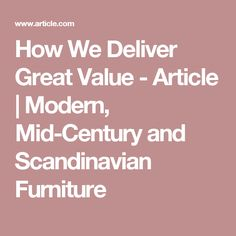 How We Deliver Great Value - Article | Modern, Mid-Century and Scandinavian Furniture