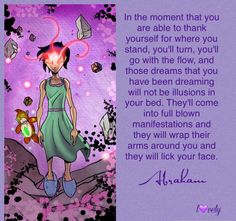 In the moment that you are able to thank yourself for where you stand, you'll turn, you'll go with the flow, and those dreams that you've been dreaming will not be illusions in your bed. They'll come into full blow manifestations and they will wrap their arms around you and they will lick your face.-- Abraham Hicks