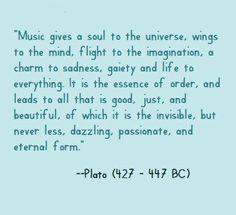 """""""La musique donne une âme à nos cœurs, des ailes à la pensée, un essor à l'imagination. Elle est un charme à la tristesse, à la gaieté, à la vie, à toute chose. Elle est l'essence du temps et mène à tout ce qui est bon, juste et beau, à l'invisible, mais qui n'est pas moins éblouissant, passionnant et éternel."""" Platon."""