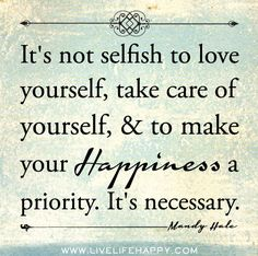 It's not selfish to love yourself, take care of yourself, and to make your happiness a priority. It's necessary. -Mandy Hale