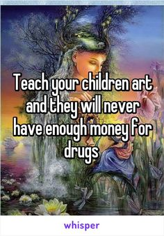 Teach your children art and they will never have enough money for drugs