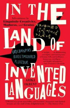 In the Land of Invented Languages: A Celebration of Linguistic Creativity, Madness, and Genius