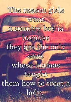 The reason girls want a country boy is because they are the only ones whose mamas taught them how to treat a lady.