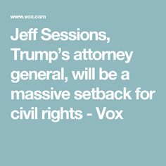 Jeff Sessions, Trump's attorney general, will be a massive setback for civil rights - Vox Eye For Beauty, Jeff Sessions, Trump Pence, Attorney General, Civil Rights, How To Know, We The People, Civilization, The Funny