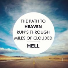 """The path to heaven run's through miles of clouded hell right to the top don't look back."" - ""It's Time"" Imagine Dragons, all things that are life for God isn't easy, but it's worth it."