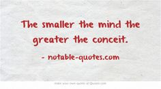 The smaller the mind the greater the conceit.