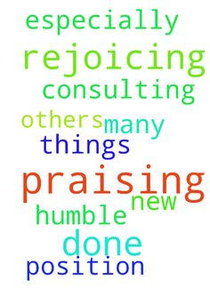 Rejoicing and praising God for what He has done for - Rejoicing and praising God for what He has done for me and so many others I ask Him to help me be humble in all things, especially this new consulting position. In Jesus name, I pray. AMEN and AMEN. Posted at: https://prayerrequest.com/t/BM2 #pray #prayer #request #prayerrequest