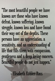 The most beautiful people we have known are those who have known defeat, known suffering, known struggle, known loss and have found their way out of the depths. These persons have an appreciation, a sensitivity, and an understanding of life that fills them with compassion, gentleness and a deep loving concern. Beautiful people do not just happen. -Elisabeth Kubler-Ross