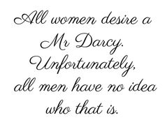 All women desire a Mr. Darcy. Unfortunately all men have no idea who that is :)
