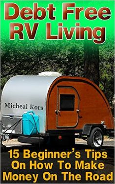 Amazon.com: Debt Free RV Living: 15 Beginner's Tips On How To Make Money On The Road: (Full Time RV, Living In An RV, RV Motorhome) (RV For Dummies, RV Camping) eBook: Micheal Kors: Kindle Store