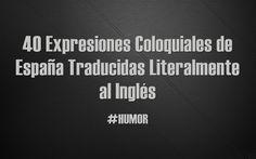 40 Expresiones Coloquiales de España Traducidas Literalmente al Inglés #Humor #SpanishSayings