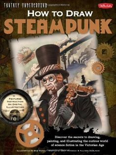 awesome How to Draw Steampunk: Discover the secrets to drawing, painting, and illustrating the curious world of science fiction in the Victorian Age (Fantasy Underground)