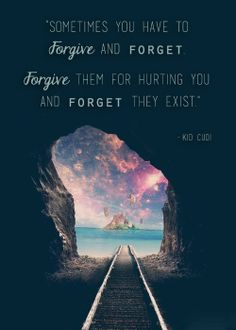 """Kid Cudi Quote:   """"Sometimes you have to FORGIVE and FORGET.  FORGIVE them for hurting you. FORGET they exist."""""""