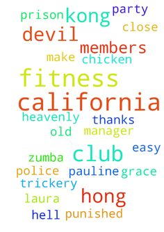 CALIFORNIA FITNESS CLUB IN HONG KONG -  CALIFORNIA FITNESS CLUB IN HONG KONG My Heavenly Father, California Fitness Club.The California Fitness Club they use the devil chicken devil women Pauline, Susana, Anita, Laura, Gloria and the class Schedule Manager Grace, and their devil party to make confusion, and intimidate, nuisance the new and the old members in the Zumba classes, and made the trickery to hurt and oppress the other members, and cause the close down of the California Fitness Club…