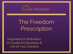 https://TheFreedomPrescription.com Your Dose of Motivation and Inspiration to Create the Business and Life of Your Dreams