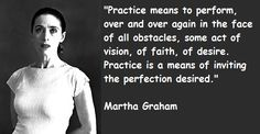 Practice means to perform over and over again in the face of obstacles- Martha Graham