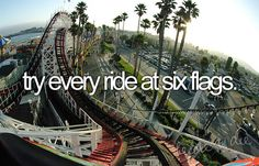 try every ride at six flags.