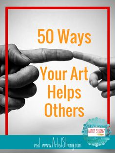 Art isn't selfish. It's a way to open us all up to more possibility, to greater giving, and to so much more. Here are 50 ways YOUR art helps others: