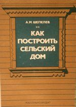 Шепелев А. М. Как построить сельский дом. - Россельхозиздат, 1984