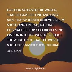 John 3:16-17 For God so loved the world, that he gave his one and only Son, that whoever believes in him should not perish, but have eternal life. For God didn't send his Son into the world to judge the world, but that the world should be saved through him.