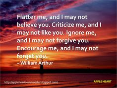 Flatter me, and I may not believe you. Criticize me, and I may not like you. Ignore me, and I may not forgive you. Encourage me, and I may not forget you.~ William Arthur