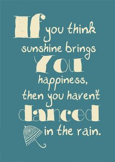 If you think sunshine brings you happiness then you haven't danced in the rain.