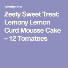 Zesty Sweet Treat: Lemony Lemon Curd Mousse Cake – 12 Tomatoes