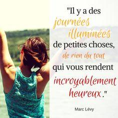 """""""Il y a des journées illuminées de petites choses, de rien du tout qui vous rendent incroyablement heureux"""" - Marc Lévy"""
