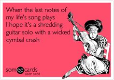 When the last notes of my life's song plays I hope it's a shredding guitar solo with a wicked cymbal crash.