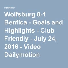 Wolfsburg 0-1 Benfica - Goals and Highlights - Club Friendly - July 24, 2016 - Video Dailymotion