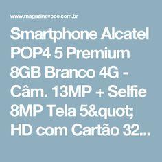"Smartphone Alcatel POP4 5 Premium 8GB Branco 4G - Câm. 13MP + Selfie 8MP Tela 5"" HD com Cartão 32GB - Magazine Oksovoce"