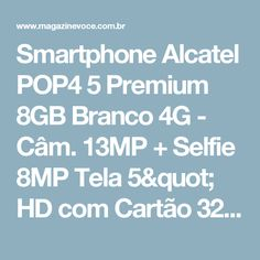 "Smartphone Alcatel POP4 5 Premium 8GB Branco 4G - Câm. 13MP + Selfie 8MP Tela 5"" HD com Cartão 32GB - Magazine Oksovoce"