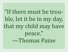 """If there must be trouble, let it be in my day, that my child may have peace.""    #Paine #trouble #war #peace"
