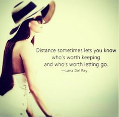 Distance sometimes lets you know who's worth keeping and who's worth letting go. Lana Del Rey. AMEN.