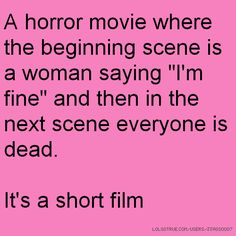 """A horror movie where the beginning scene is a woman saying """"I'm fine"""" and then in the next scene everyone is dead. It's a short film"""