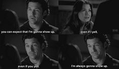 """""""You can expect that I'm going to show up. Even if I yell, even if you yell. I'm always going to show up. Derek to Meredith; Grey Anatomy Quotes, Greys Anatomy Memes, Grey's Anatomy, Meredith And Derek, Meredith Grey Quotes, You Are My Person, Owen Hunt, Dark And Twisty, Cristina Yang"""