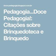 Pedagogia...Doce Pedagogia!: Citações sobre Brinquedoteca e Brinquedo