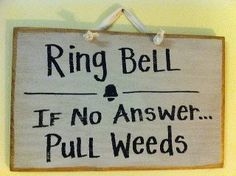 Ring bell. If no answer ... Pull Weeds