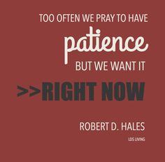 """Too often we pray to have patience, but we want it right now!"" -Robert D. Hales #LDS #Mormon"