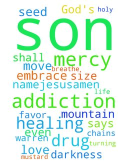 Addiction and God's mercy and healing -  Prayers for my son Vaughn Warren Fejerang that the Lord God break the chains of his drug addiction; that the Lord God have mercy on my son, turning all charges, that have been or will be charged against him, in his favor; that, the Lord God, breathe His grace and life upon my son, healing him of his drug addiction, bringing him out of darkness; embrace my son with your love, Lord Jesus, for it is your Word that, even he whose faith is the size of a…