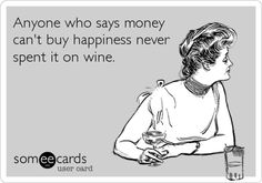 Anyone who says money can't buy happiness never spent it on wine.