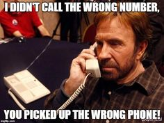 Chuck Norris Phone | I DIDN'T CALL THE WRONG NUMBER, YOU PICKED UP THE WRONG PHONE! | image tagged in memes,chuck norris phone,chuck norris | made w/ Imgflip meme maker