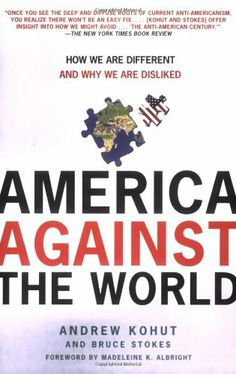 In #AmericaAgainsttheWorld, Kohut and Bruce Stokes unveil the sobering and surprising findings.