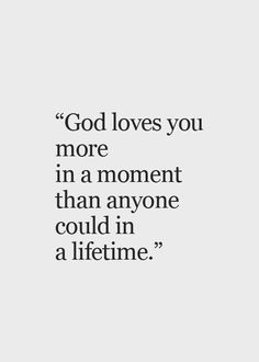 """God Ĺoves You More In A Moment Than Anyone Could In A Lifetime."" Isn't That Incredible?"