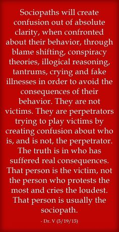 Sociopaths will create confusion out of absolute clarity, when confronted about their behavior, through blame shifting, conspiracy theories, illogical reasoning, tantrums, crying and fake illnesses in order to avoid the consequences of their behavior. They are not victims. They are perpetrators trying to play victims by creating confusion about who is, and is not, the perpetrator. The truth is in who has suffered real consequences. That person is the victim, not the person...