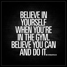 Believe in yourself when you're in the gym. Believe you can and do it. | Always believe in yourself! www.gymquotes.co