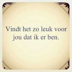 Will find it so much fun for you that I'm there. Great Quotes, Me Quotes, Funny Quotes, Dutch Quotes, Happy Pictures, Poetic Justice, Beauty Quotes, Note To Self, Really Funny