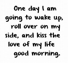One day I am going to wake up and kiss the love of my life good morning. Love Your Life Quotes, Quotes For Him, Great Quotes, Love Of My Life, Quotes To Live By, Me Quotes, Inspirational Quotes, Life Sayings, Humor Quotes
