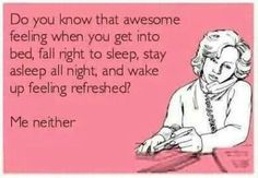 Haha I never wake up bouncing and refreshed and if you do..you are some kind of freak! Haha