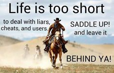Life is too short to deal with liars, cheats, and users. SADDLE UP! and leave it behind ya!